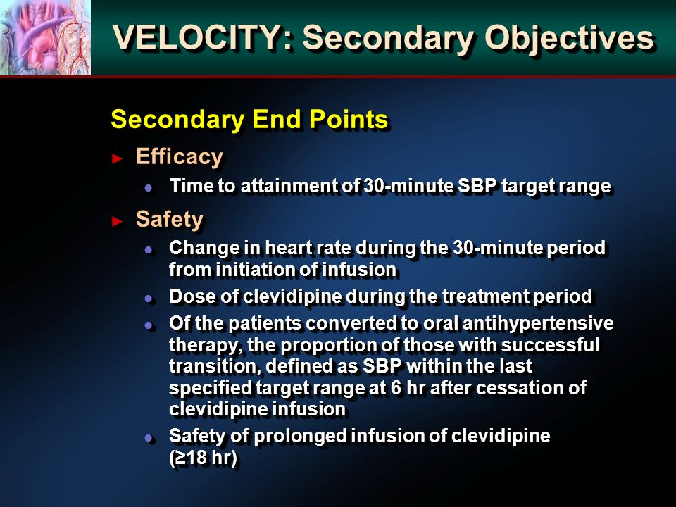 Secondary End Points Efficacy Efficacy l Time to attainment of 30-minute SBP target range Safety Safety l Change in heart rate during the 30-minute period from initiation of infusion l Dose of clevidipine during the treatment period l Of the patients converted to oral antihypertensive therapy, the proportion of those with successful transition, defined as SBP within the last specified target range at 6 hr after cessation of clevidipine infusion l Safety of prolonged infusion of clevidipine (18 hr) Secondary End Points Efficacy Efficacy l Time to attainment of 30-minute SBP target range Safety Safety l Change in heart rate during the 30-minute period from initiation of infusion l Dose of clevidipine during the treatment period l Of the patients converted to oral antihypertensive therapy, the proportion of those with successful transition, defined as SBP within the last specified target range at 6 hr after cessation of clevidipine infusion l Safety of prolonged infusion of clevidipine (18 hr) VELOCITY: Secondary Objectives