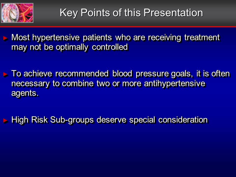 Key Points of this Presentation Most hypertensive patients who are receiving treatment may not be optimally controlled Most hypertensive patients who are receiving treatment may not be optimally controlled To achieve recommended blood pressure goals, it is often necessary to combine two or more antihypertensive agents.