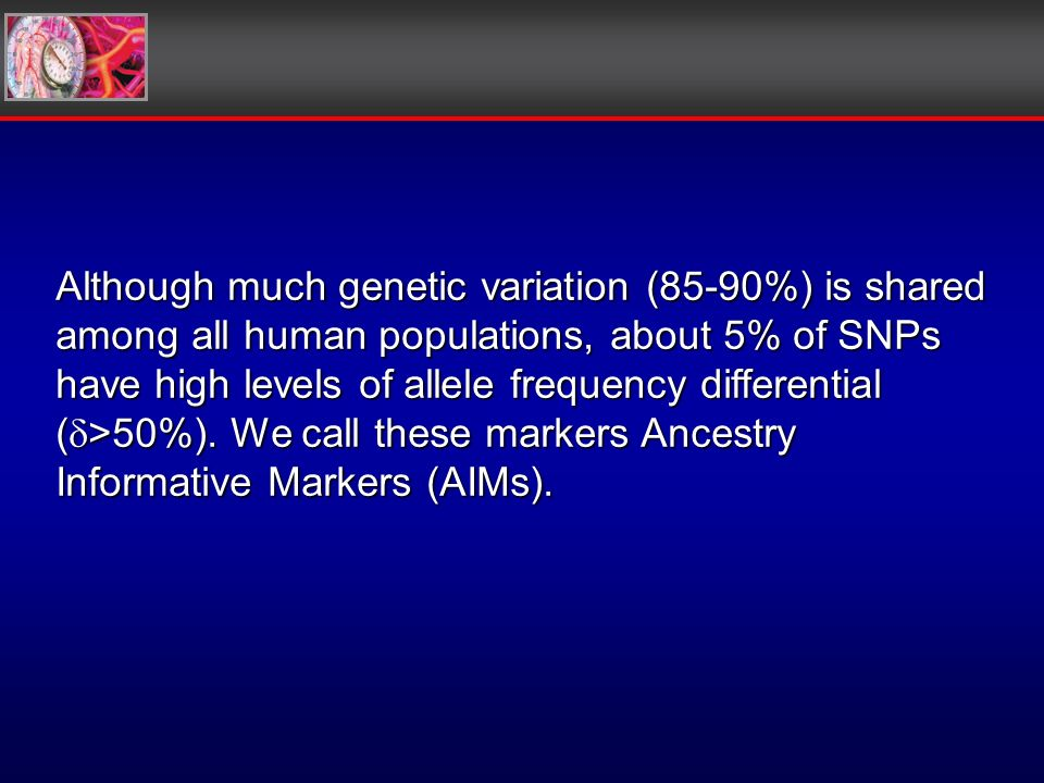 Although much genetic variation (85-90%) is shared among all human populations, about 5% of SNPs have high levels of allele frequency differential ( >50%).