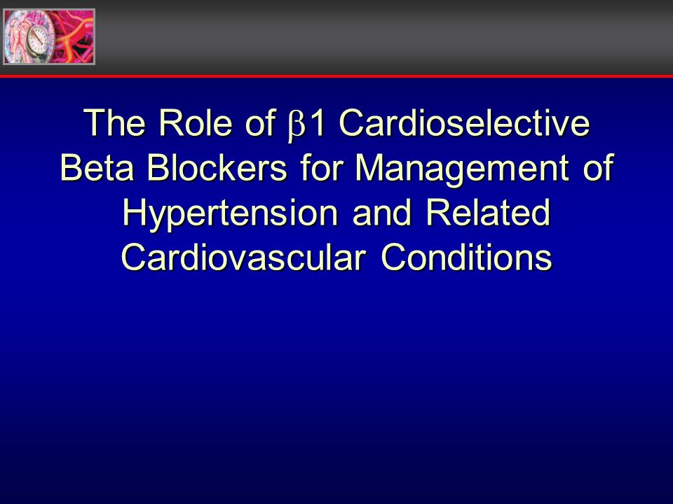 The Role of 1 Cardioselective Beta Blockers for Management of Hypertension and Related Cardiovascular Conditions
