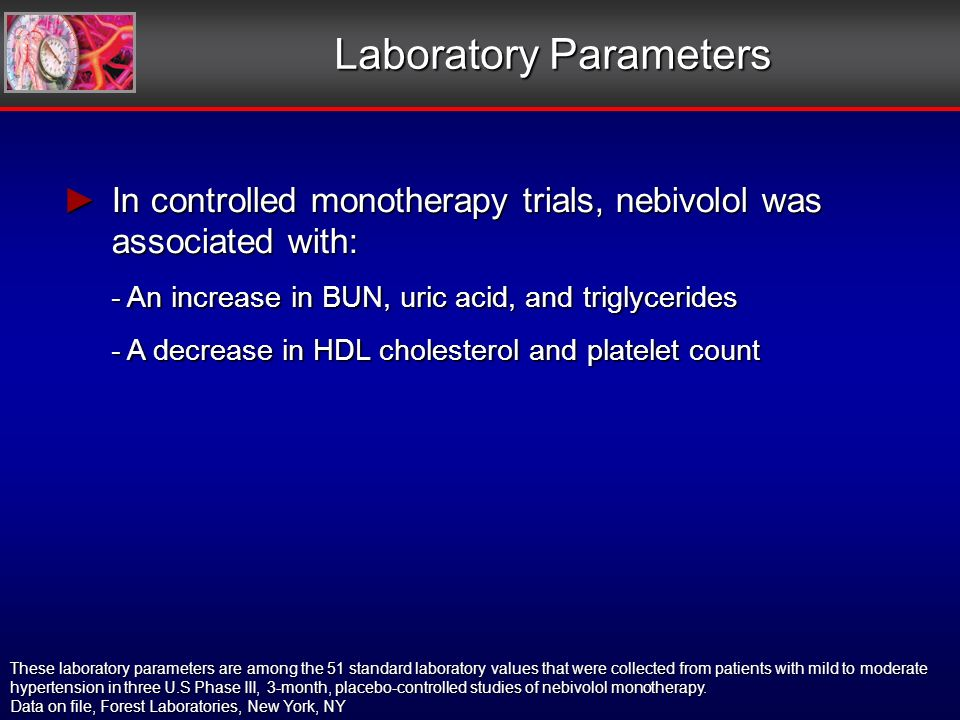 Laboratory Parameters In controlled monotherapy trials, nebivolol was associated with: In controlled monotherapy trials, nebivolol was associated with: - An increase in BUN, uric acid, and triglycerides - A decrease in HDL cholesterol and platelet count These laboratory parameters are among the 51 standard laboratory values that were collected from patients with mild to moderate hypertension in three U.S Phase III, 3-month, placebo-controlled studies of nebivolol monotherapy.