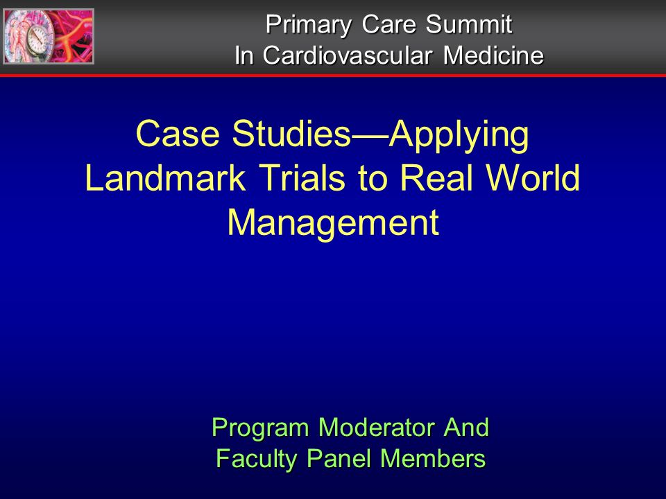Case StudiesApplying Landmark Trials to Real World Management Primary Care Summit In Cardiovascular Medicine Program Moderator And Faculty Panel Members Program Moderator And Faculty Panel Members