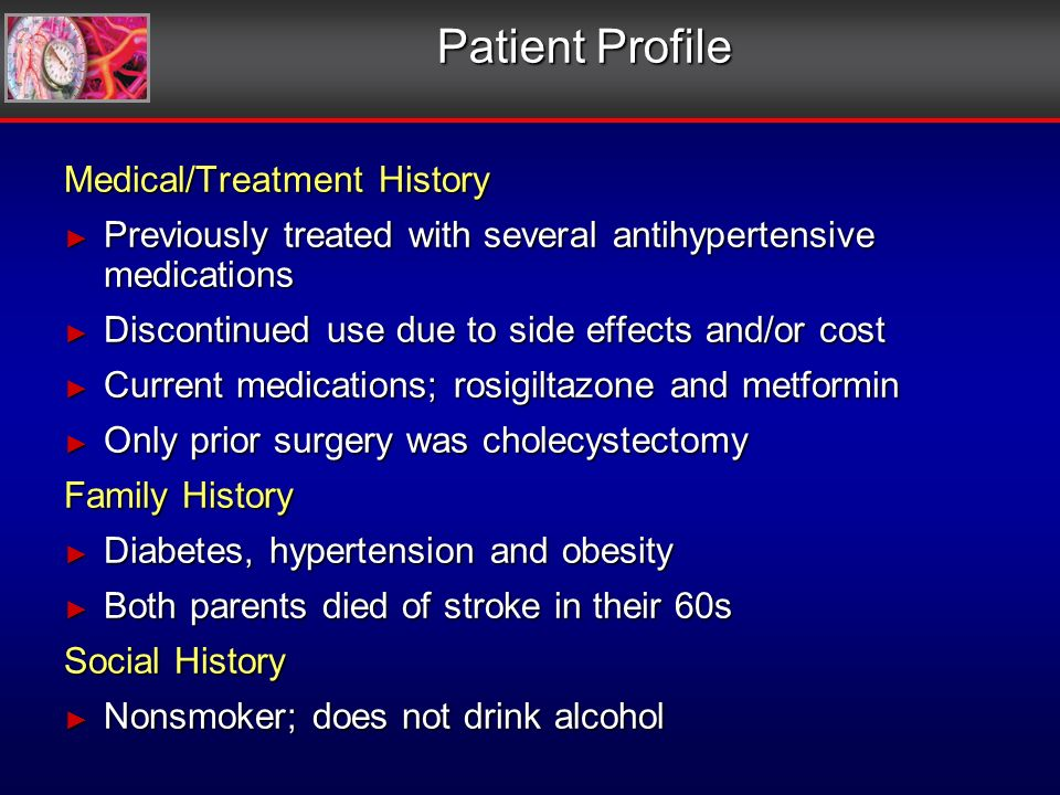 Patient Profile Medical/Treatment History Previously treated with several antihypertensive medications Previously treated with several antihypertensive medications Discontinued use due to side effects and/or cost Discontinued use due to side effects and/or cost Current medications; rosigiltazone and metformin Current medications; rosigiltazone and metformin Only prior surgery was cholecystectomy Only prior surgery was cholecystectomy Family History Diabetes, hypertension and obesity Diabetes, hypertension and obesity Both parents died of stroke in their 60s Both parents died of stroke in their 60s Social History Nonsmoker; does not drink alcohol Nonsmoker; does not drink alcohol Medical/Treatment History Previously treated with several antihypertensive medications Previously treated with several antihypertensive medications Discontinued use due to side effects and/or cost Discontinued use due to side effects and/or cost Current medications; rosigiltazone and metformin Current medications; rosigiltazone and metformin Only prior surgery was cholecystectomy Only prior surgery was cholecystectomy Family History Diabetes, hypertension and obesity Diabetes, hypertension and obesity Both parents died of stroke in their 60s Both parents died of stroke in their 60s Social History Nonsmoker; does not drink alcohol Nonsmoker; does not drink alcohol