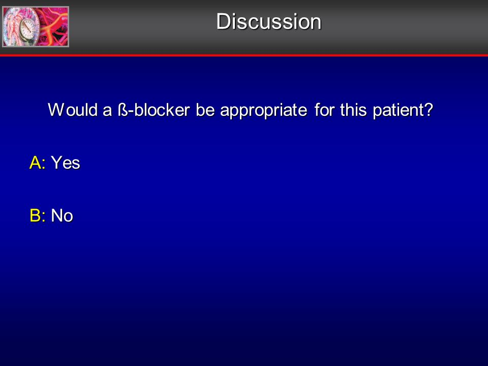 Discussion Would a ß-blocker be appropriate for this patient.