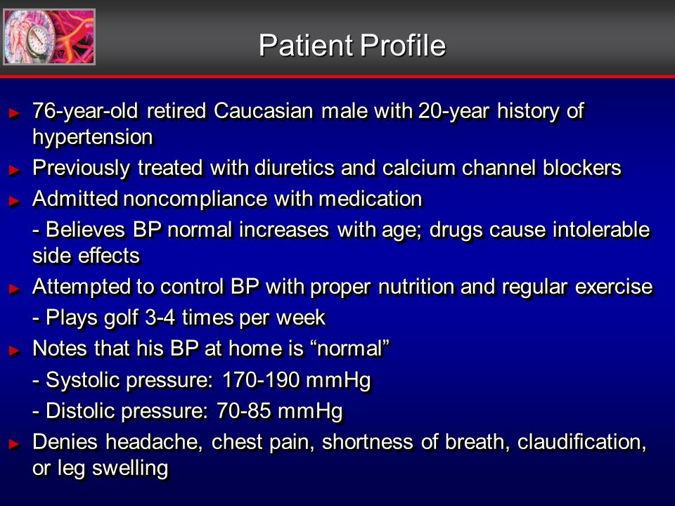 Patient Profile 76-year-old retired Caucasian male with 20-year history of hypertension 76-year-old retired Caucasian male with 20-year history of hypertension Previously treated with diuretics and calcium channel blockers Previously treated with diuretics and calcium channel blockers Admitted noncompliance with medication Admitted noncompliance with medication - Believes BP normal increases with age; drugs cause intolerable side effects Attempted to control BP with proper nutrition and regular exercise Attempted to control BP with proper nutrition and regular exercise - Plays golf 3-4 times per week Notes that his BP at home is normal Notes that his BP at home is normal - Systolic pressure: 170-190 mmHg - Distolic pressure: 70-85 mmHg Denies headache, chest pain, shortness of breath, claudification, or leg swelling Denies headache, chest pain, shortness of breath, claudification, or leg swelling 76-year-old retired Caucasian male with 20-year history of hypertension 76-year-old retired Caucasian male with 20-year history of hypertension Previously treated with diuretics and calcium channel blockers Previously treated with diuretics and calcium channel blockers Admitted noncompliance with medication Admitted noncompliance with medication - Believes BP normal increases with age; drugs cause intolerable side effects Attempted to control BP with proper nutrition and regular exercise Attempted to control BP with proper nutrition and regular exercise - Plays golf 3-4 times per week Notes that his BP at home is normal Notes that his BP at home is normal - Systolic pressure: 170-190 mmHg - Distolic pressure: 70-85 mmHg Denies headache, chest pain, shortness of breath, claudification, or leg swelling Denies headache, chest pain, shortness of breath, claudification, or leg swelling