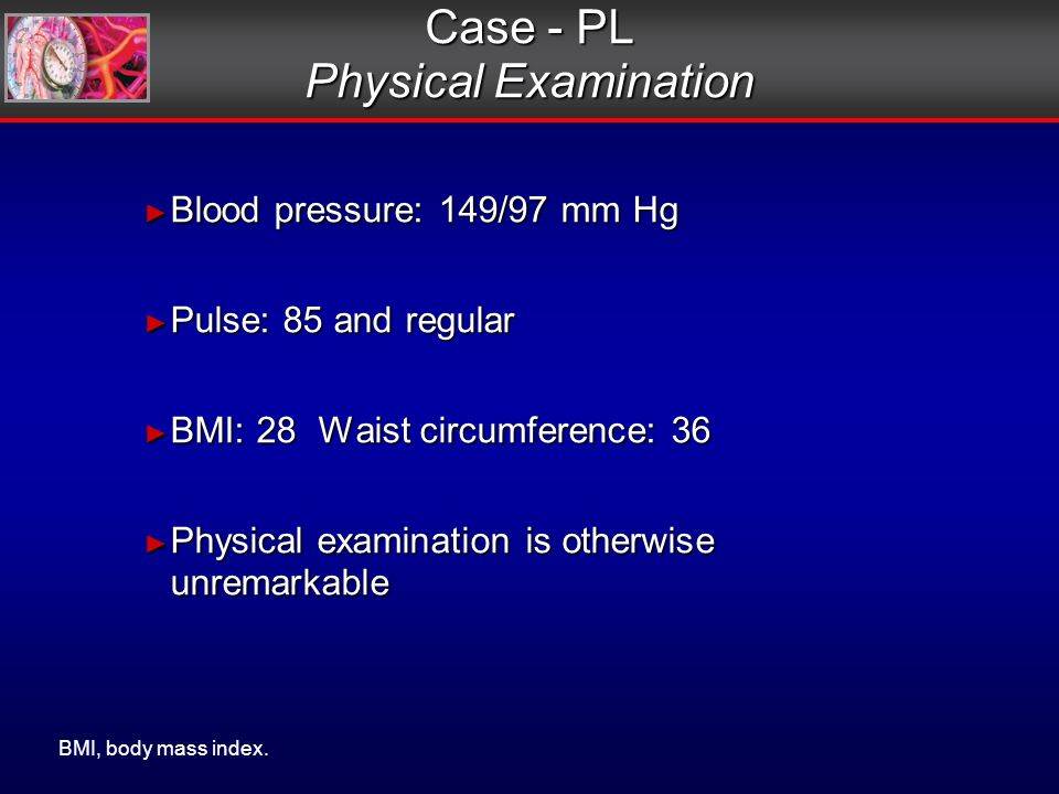 Blood pressure: 149/97 mm Hg Blood pressure: 149/97 mm Hg Pulse: 85 and regular Pulse: 85 and regular BMI: 28 Waist circumference: 36 BMI: 28 Waist circumference: 36 Physical examination is otherwise unremarkable Physical examination is otherwise unremarkable Blood pressure: 149/97 mm Hg Blood pressure: 149/97 mm Hg Pulse: 85 and regular Pulse: 85 and regular BMI: 28 Waist circumference: 36 BMI: 28 Waist circumference: 36 Physical examination is otherwise unremarkable Physical examination is otherwise unremarkable Case - PL Physical Examination BMI, body mass index.