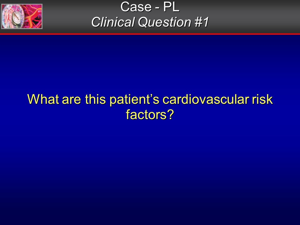 Case - PL Clinical Question #1 What are this patients cardiovascular risk factors
