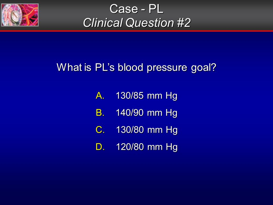 Case - PL Clinical Question #2 What is PLs blood pressure goal.