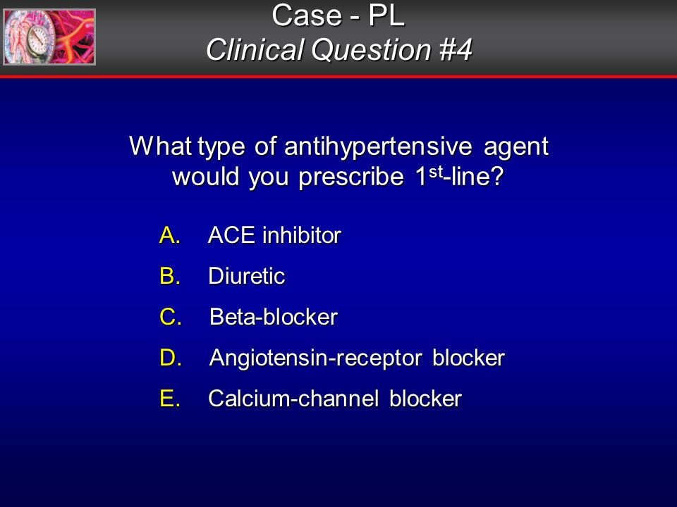 What type of antihypertensive agent would you prescribe 1 st -line.