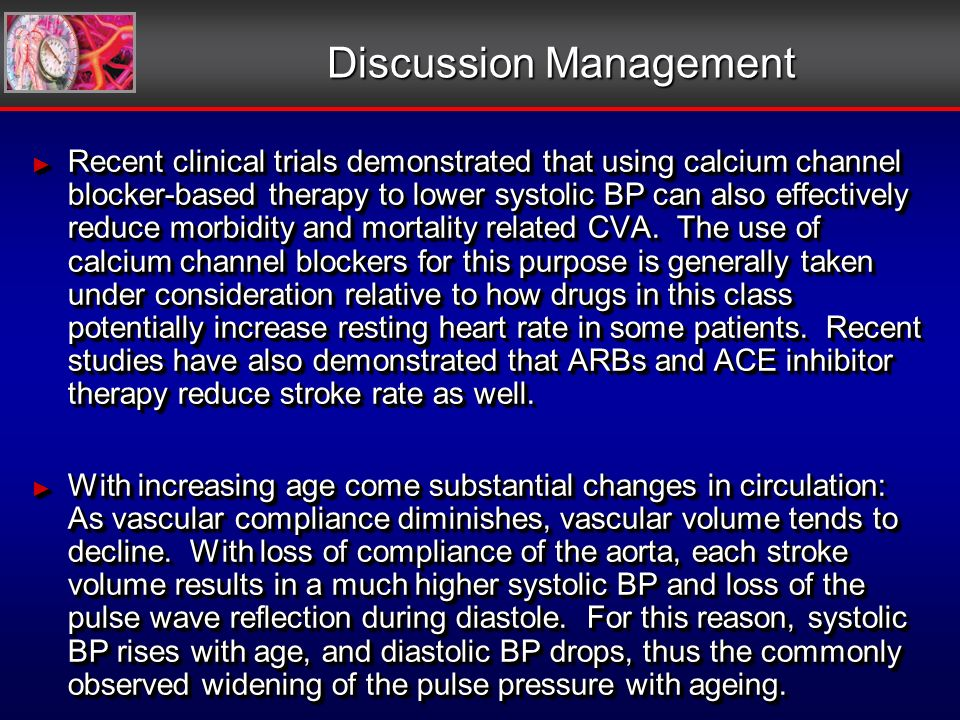 Discussion Management Recent clinical trials demonstrated that using calcium channel blocker-based therapy to lower systolic BP can also effectively reduce morbidity and mortality related CVA.