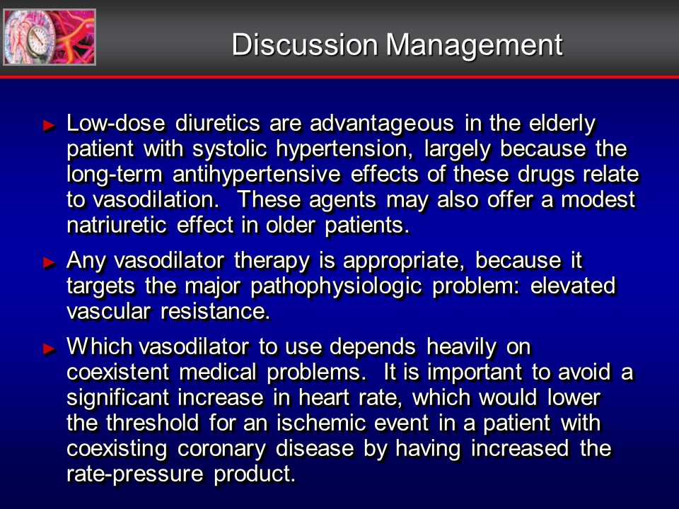 Discussion Management Low-dose diuretics are advantageous in the elderly patient with systolic hypertension, largely because the long-term antihypertensive effects of these drugs relate to vasodilation.