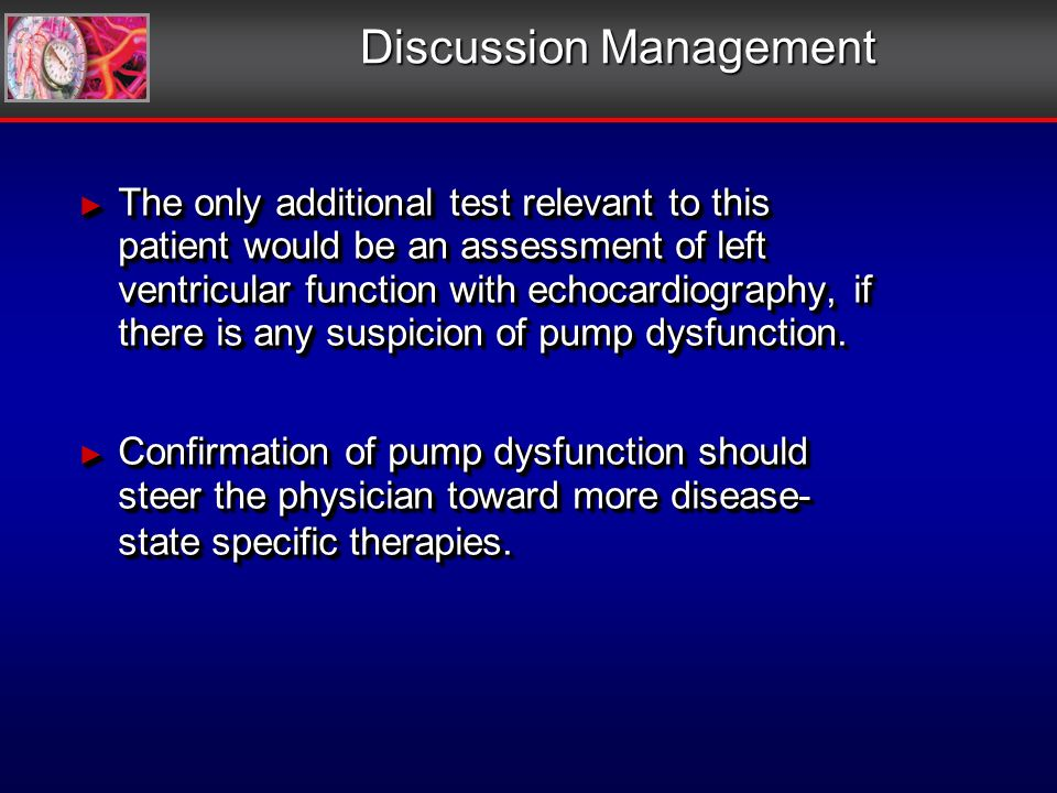 Discussion Management The only additional test relevant to this patient would be an assessment of left ventricular function with echocardiography, if there is any suspicion of pump dysfunction.