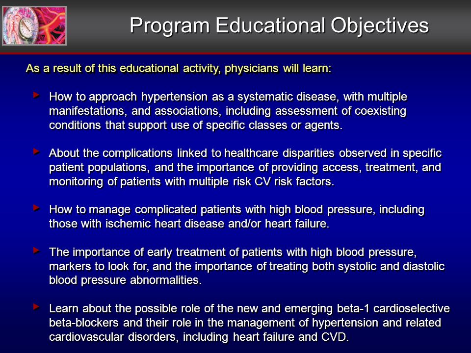 Program Educational Objectives As a result of this educational activity, physicians will learn: How to approach hypertension as a systematic disease, with multiple manifestations, and associations, including assessment of coexisting conditions that support use of specific classes or agents.
