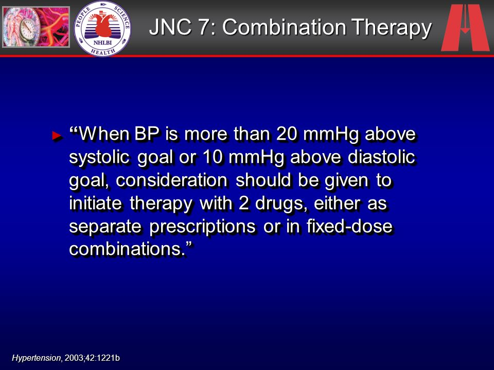 JNC 7: Combination Therapy When BP is more than 20 mmHg above systolic goal or 10 mmHg above diastolic goal, consideration should be given to initiate therapy with 2 drugs, either as separate prescriptions or in fixed-dose combinations.When BP is more than 20 mmHg above systolic goal or 10 mmHg above diastolic goal, consideration should be given to initiate therapy with 2 drugs, either as separate prescriptions or in fixed-dose combinations.