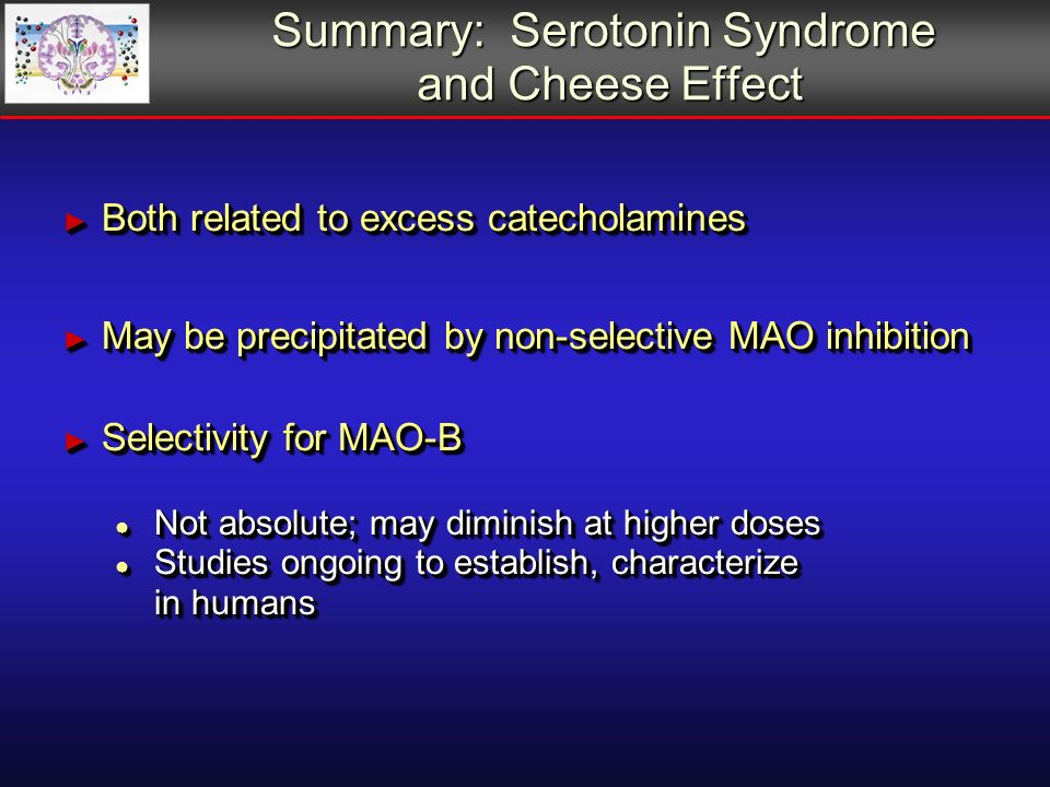 Summary: Serotonin Syndrome and Cheese Effect Both related to excess catecholamines Both related to excess catecholamines May be precipitated by non-selective MAO inhibition May be precipitated by non-selective MAO inhibition Selectivity for MAO-B Selectivity for MAO-B Not absolute; may diminish at higher doses Not absolute; may diminish at higher doses Studies ongoing to establish, characterize in humans Studies ongoing to establish, characterize in humans Both related to excess catecholamines Both related to excess catecholamines May be precipitated by non-selective MAO inhibition May be precipitated by non-selective MAO inhibition Selectivity for MAO-B Selectivity for MAO-B Not absolute; may diminish at higher doses Not absolute; may diminish at higher doses Studies ongoing to establish, characterize in humans Studies ongoing to establish, characterize in humans
