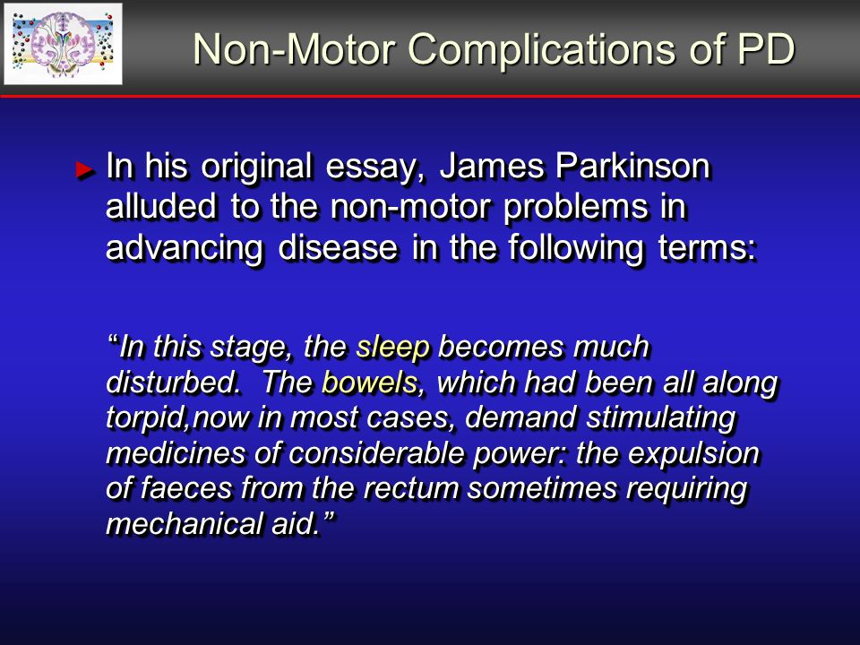 Non-Motor Complications of PD In his original essay, James Parkinson alluded to the non-motor problems in advancing disease in the following terms: In his original essay, James Parkinson alluded to the non-motor problems in advancing disease in the following terms: In this stage, the sleep becomes much disturbed.
