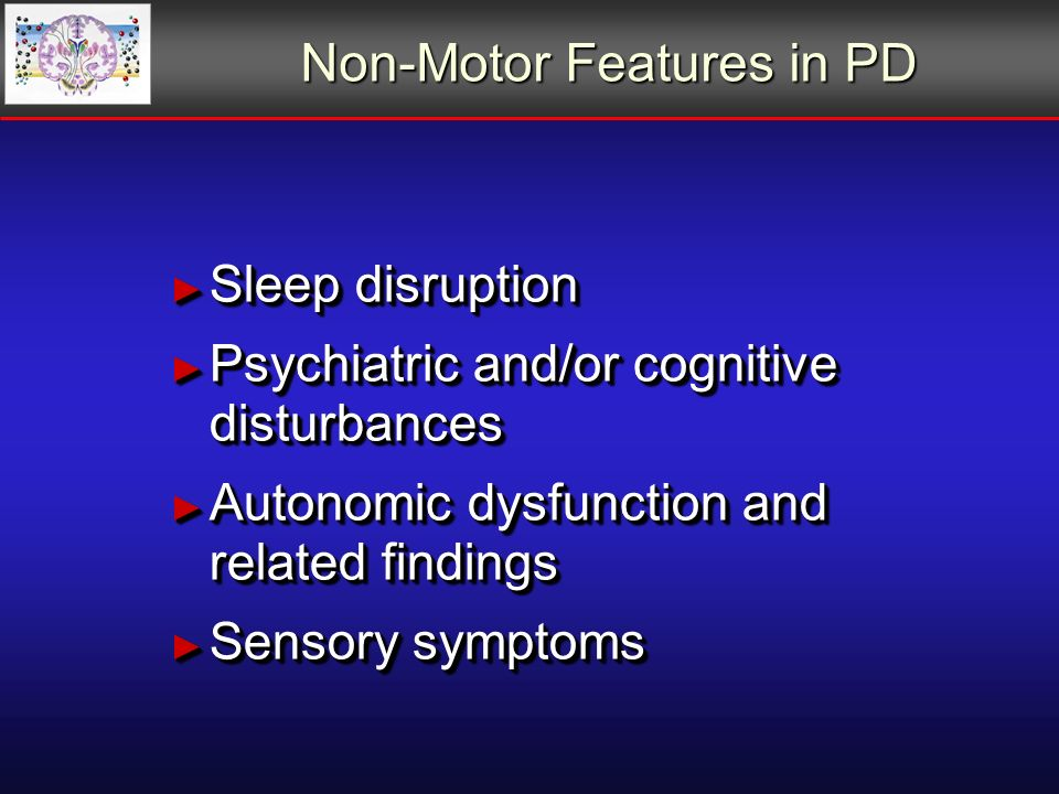 Non-Motor Features in PD Sleep disruption Sleep disruption Psychiatric and/or cognitive disturbances Psychiatric and/or cognitive disturbances Autonomic dysfunction and related findings Autonomic dysfunction and related findings Sensory symptoms Sensory symptoms Sleep disruption Sleep disruption Psychiatric and/or cognitive disturbances Psychiatric and/or cognitive disturbances Autonomic dysfunction and related findings Autonomic dysfunction and related findings Sensory symptoms Sensory symptoms
