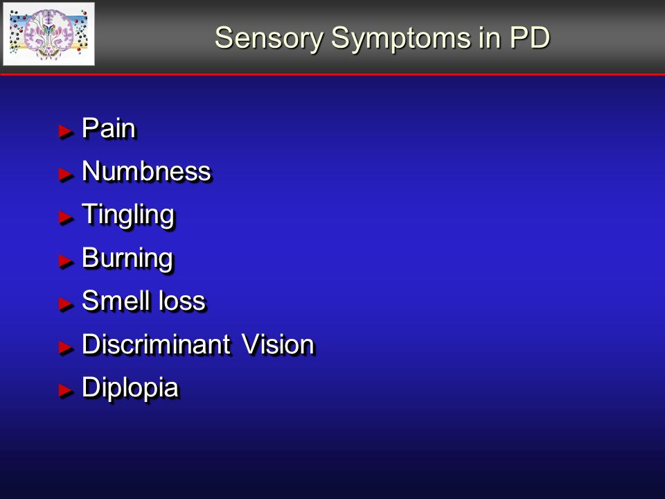 Sensory Symptoms in PD Pain Pain Numbness Numbness Tingling Tingling Burning Burning Smell loss Smell loss Discriminant Vision Discriminant Vision Diplopia Diplopia Pain Pain Numbness Numbness Tingling Tingling Burning Burning Smell loss Smell loss Discriminant Vision Discriminant Vision Diplopia Diplopia