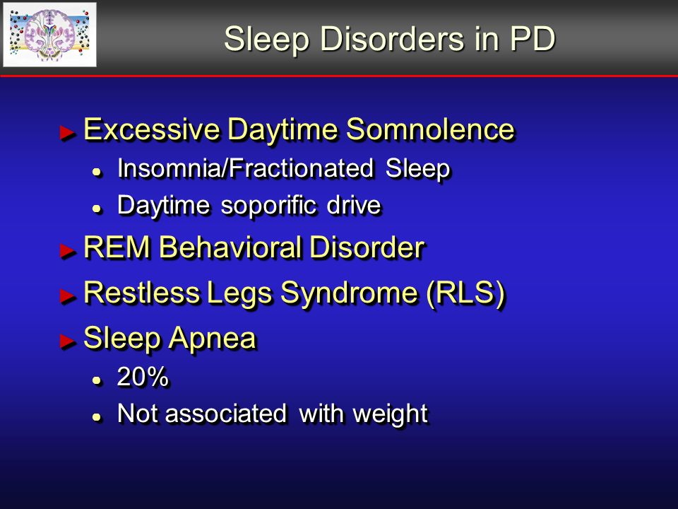 Sleep Disorders in PD Excessive Daytime Somnolence Excessive Daytime Somnolence Insomnia/Fractionated Sleep Insomnia/Fractionated Sleep Daytime soporific drive Daytime soporific drive REM Behavioral Disorder REM Behavioral Disorder Restless Legs Syndrome (RLS) Restless Legs Syndrome (RLS) Sleep Apnea Sleep Apnea 20% 20% Not associated with weight Not associated with weight Excessive Daytime Somnolence Excessive Daytime Somnolence Insomnia/Fractionated Sleep Insomnia/Fractionated Sleep Daytime soporific drive Daytime soporific drive REM Behavioral Disorder REM Behavioral Disorder Restless Legs Syndrome (RLS) Restless Legs Syndrome (RLS) Sleep Apnea Sleep Apnea 20% 20% Not associated with weight Not associated with weight