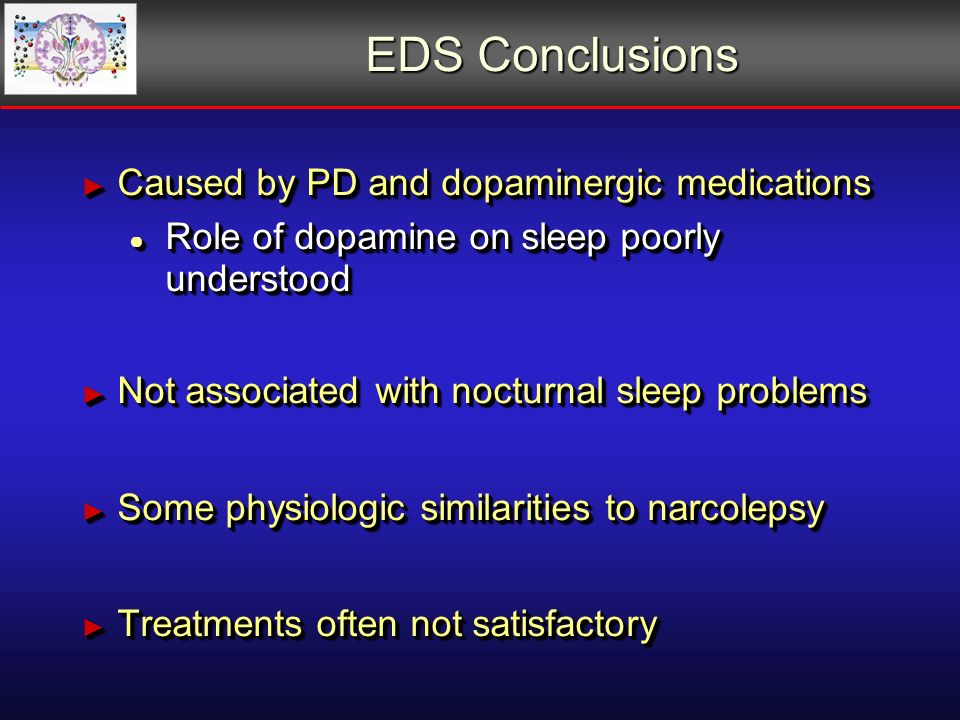 EDS Conclusions Caused by PD and dopaminergic medications Caused by PD and dopaminergic medications Role of dopamine on sleep poorly understood Role of dopamine on sleep poorly understood Not associated with nocturnal sleep problems Not associated with nocturnal sleep problems Some physiologic similarities to narcolepsy Some physiologic similarities to narcolepsy Treatments often not satisfactory Treatments often not satisfactory Caused by PD and dopaminergic medications Caused by PD and dopaminergic medications Role of dopamine on sleep poorly understood Role of dopamine on sleep poorly understood Not associated with nocturnal sleep problems Not associated with nocturnal sleep problems Some physiologic similarities to narcolepsy Some physiologic similarities to narcolepsy Treatments often not satisfactory Treatments often not satisfactory
