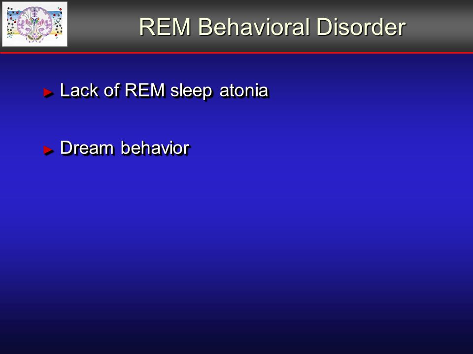 REM Behavioral Disorder Lack of REM sleep atonia Lack of REM sleep atonia Dream behavior Dream behavior Lack of REM sleep atonia Lack of REM sleep atonia Dream behavior Dream behavior
