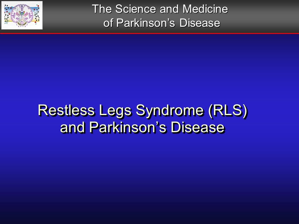 Restless Legs Syndrome (RLS) and Parkinsons Disease The Science and Medicine of Parkinsons Disease