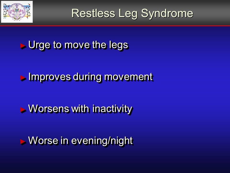 Restless Leg Syndrome Urge to move the legs Urge to move the legs Improves during movement Improves during movement Worsens with inactivity Worsens with inactivity Worse in evening/night Worse in evening/night Urge to move the legs Urge to move the legs Improves during movement Improves during movement Worsens with inactivity Worsens with inactivity Worse in evening/night Worse in evening/night