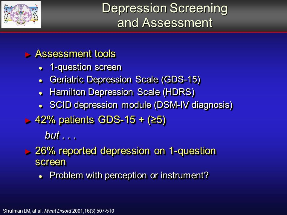 Depression Screening and Assessment Assessment tools Assessment tools 1-question screen 1-question screen Geriatric Depression Scale (GDS-15) Geriatric Depression Scale (GDS-15) Hamilton Depression Scale (HDRS) Hamilton Depression Scale (HDRS) SCID depression module (DSM-IV diagnosis) SCID depression module (DSM-IV diagnosis) 42% patients GDS-15 + (5) 42% patients GDS-15 + (5) but...