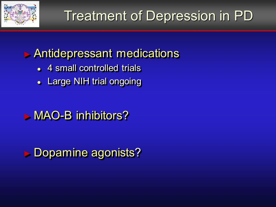 Treatment of Depression in PD Antidepressant medications Antidepressant medications 4 small controlled trials 4 small controlled trials Large NIH trial ongoing Large NIH trial ongoing MAO-B inhibitors.