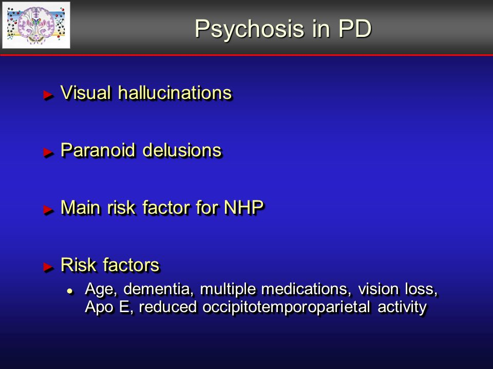 Psychosis in PD Visual hallucinations Visual hallucinations Paranoid delusions Paranoid delusions Main risk factor for NHP Main risk factor for NHP Risk factors Risk factors Age, dementia, multiple medications, vision loss, Apo E, reduced occipitotemporoparietal activity Age, dementia, multiple medications, vision loss, Apo E, reduced occipitotemporoparietal activity Visual hallucinations Visual hallucinations Paranoid delusions Paranoid delusions Main risk factor for NHP Main risk factor for NHP Risk factors Risk factors Age, dementia, multiple medications, vision loss, Apo E, reduced occipitotemporoparietal activity Age, dementia, multiple medications, vision loss, Apo E, reduced occipitotemporoparietal activity