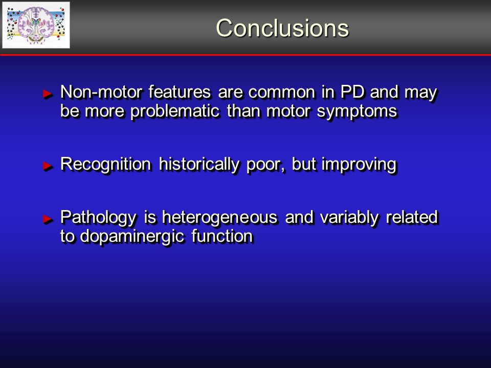 Conclusions Non-motor features are common in PD and may be more problematic than motor symptoms Non-motor features are common in PD and may be more problematic than motor symptoms Recognition historically poor, but improving Recognition historically poor, but improving Pathology is heterogeneous and variably related to dopaminergic function Pathology is heterogeneous and variably related to dopaminergic function Non-motor features are common in PD and may be more problematic than motor symptoms Non-motor features are common in PD and may be more problematic than motor symptoms Recognition historically poor, but improving Recognition historically poor, but improving Pathology is heterogeneous and variably related to dopaminergic function Pathology is heterogeneous and variably related to dopaminergic function