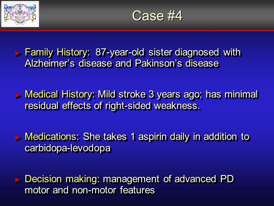 Case #4 Family History: 87-year-old sister diagnosed with Alzheimers disease and Pakinsons disease Family History: 87-year-old sister diagnosed with Alzheimers disease and Pakinsons disease Medical History: Mild stroke 3 years ago; has minimal residual effects of right-sided weakness.