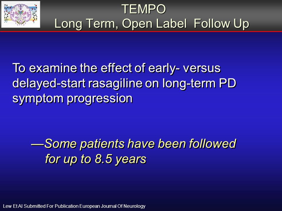 TEMPO Long Term, Open Label Follow Up TEMPO Long Term, Open Label Follow Up To examine the effect of early- versus delayed-start rasagiline on long-term PD symptom progression Some patients have been followed for up to 8.5 years Lew Et Al Submitted For Publication European Journal Of Neurology
