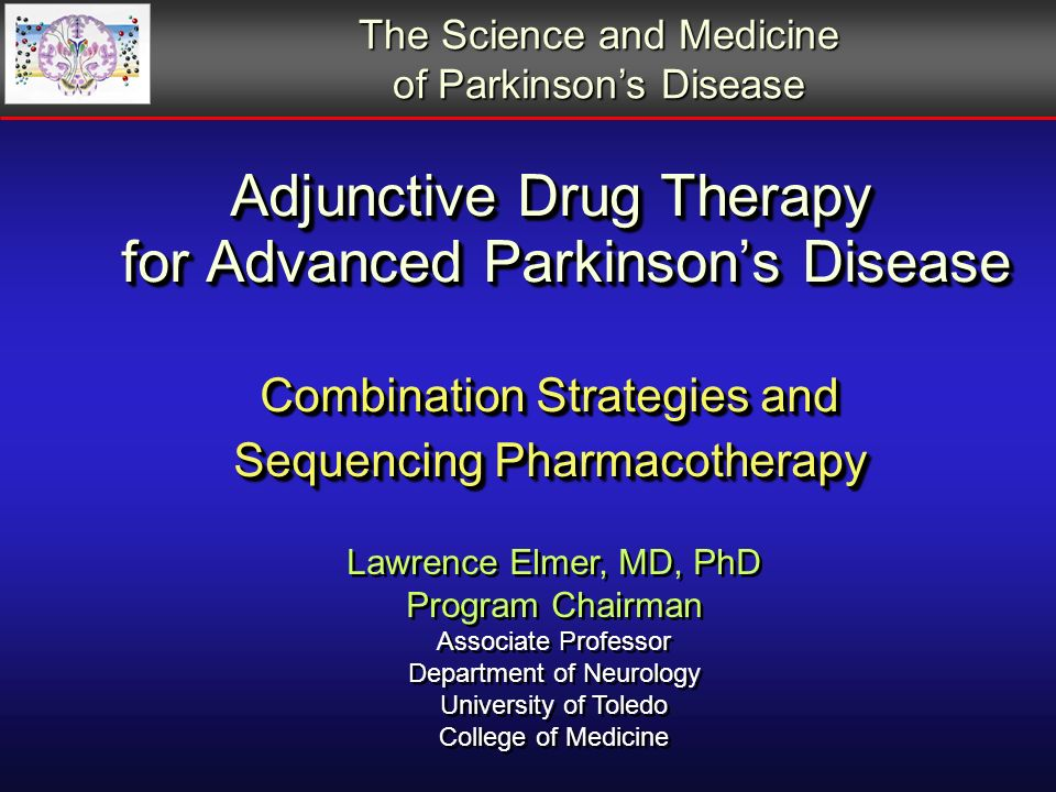 Adjunctive Drug Therapy for Advanced Parkinsons Disease Combination Strategies and Sequencing Pharmacotherapy Lawrence Elmer, MD, PhD Program Chairman Associate Professor Department of Neurology University of Toledo College of Medicine Lawrence Elmer, MD, PhD Program Chairman Associate Professor Department of Neurology University of Toledo College of Medicine The Science and Medicine of Parkinsons Disease