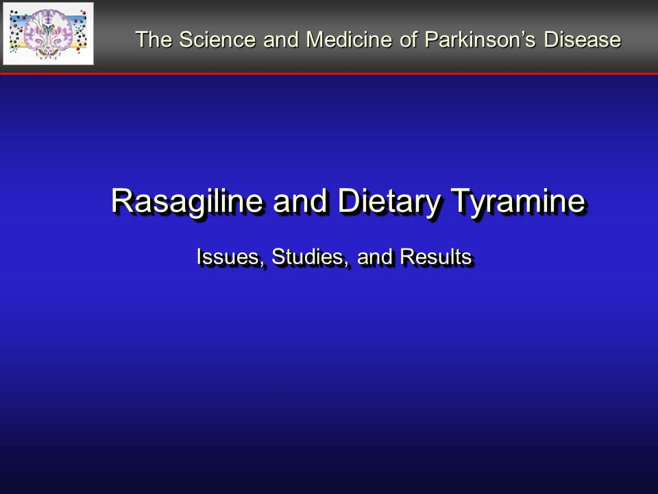 Rasagiline and Dietary Tyramine Issues, Studies, and Results Rasagiline and Dietary Tyramine Issues, Studies, and Results The Science and Medicine of Parkinsons Disease