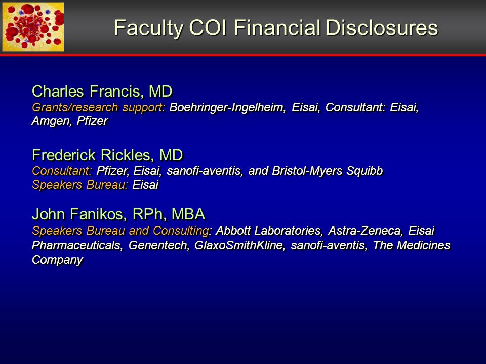 Faculty COI Financial Disclosures Charles Francis, MD Grants/research support: Boehringer-Ingelheim, Eisai, Consultant: Eisai, Amgen, Pfizer Frederick Rickles, MD Consultant: Pfizer, Eisai, sanofi-aventis, and Bristol-Myers Squibb Speakers Bureau: Eisai John Fanikos, RPh, MBA Speakers Bureau and Consulting: Abbott Laboratories, Astra-Zeneca, Eisai Pharmaceuticals, Genentech, GlaxoSmithKline, sanofi-aventis, The Medicines Company Charles Francis, MD Grants/research support: Boehringer-Ingelheim, Eisai, Consultant: Eisai, Amgen, Pfizer Frederick Rickles, MD Consultant: Pfizer, Eisai, sanofi-aventis, and Bristol-Myers Squibb Speakers Bureau: Eisai John Fanikos, RPh, MBA Speakers Bureau and Consulting: Abbott Laboratories, Astra-Zeneca, Eisai Pharmaceuticals, Genentech, GlaxoSmithKline, sanofi-aventis, The Medicines Company