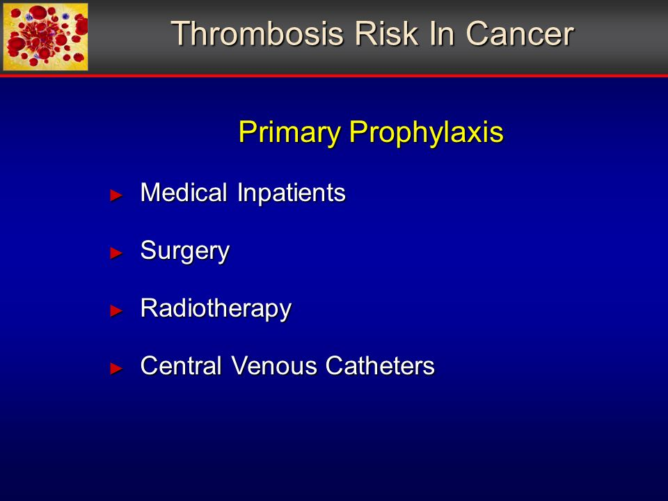 Thrombosis Risk In Cancer Primary Prophylaxis Medical Inpatients Medical Inpatients Surgery Surgery Radiotherapy Radiotherapy Central Venous Catheters Central Venous Catheters