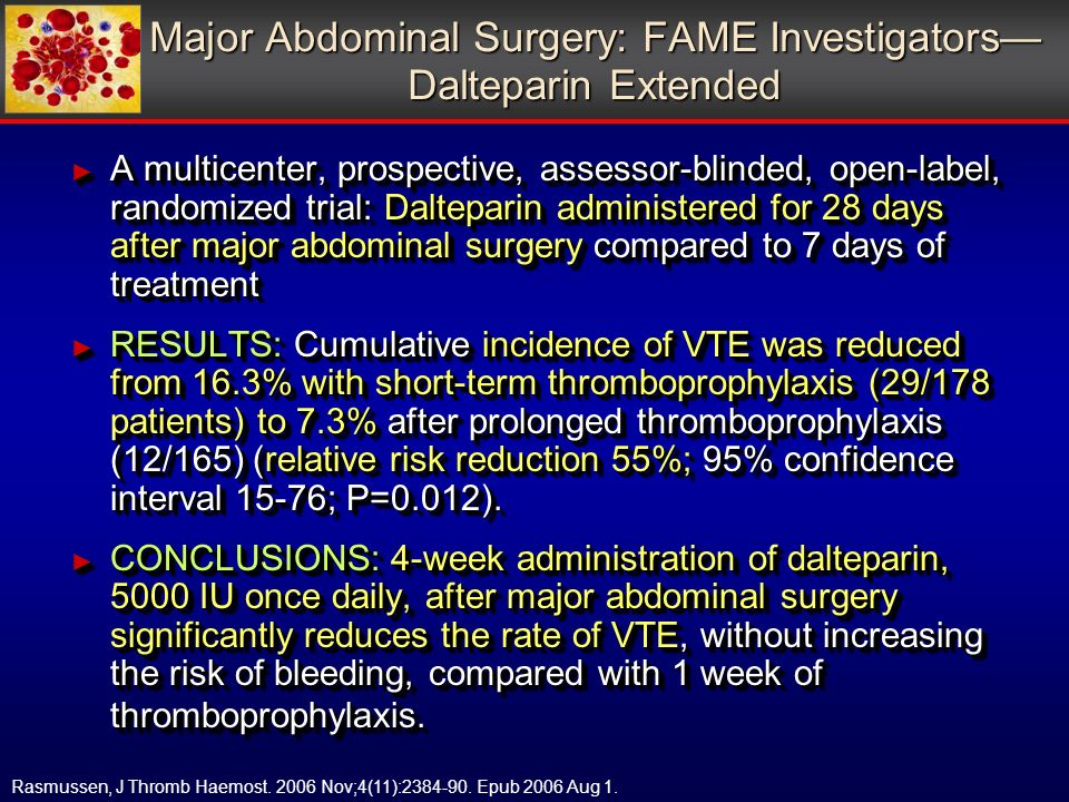A multicenter, prospective, assessor-blinded, open-label, randomized trial: Dalteparin administered for 28 days after major abdominal surgery compared to 7 days of treatment A multicenter, prospective, assessor-blinded, open-label, randomized trial: Dalteparin administered for 28 days after major abdominal surgery compared to 7 days of treatment RESULTS: Cumulative incidence of VTE was reduced from 16.3% with short-term thromboprophylaxis (29/178 patients) to 7.3% after prolonged thromboprophylaxis (12/165) (relative risk reduction 55%; 95% confidence interval 15-76; P=0.012).