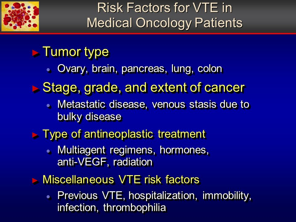 Risk Factors for VTE in Medical Oncology Patients Tumor type Tumor type Ovary, brain, pancreas, lung, colon Ovary, brain, pancreas, lung, colon Stage, grade, and extent of cancer Stage, grade, and extent of cancer Metastatic disease, venous stasis due to bulky disease Metastatic disease, venous stasis due to bulky disease Type of antineoplastic treatment Type of antineoplastic treatment Multiagent regimens, hormones, anti-VEGF, radiation Multiagent regimens, hormones, anti-VEGF, radiation Miscellaneous VTE risk factors Miscellaneous VTE risk factors Previous VTE, hospitalization, immobility, infection, thrombophilia Previous VTE, hospitalization, immobility, infection, thrombophilia Tumor type Tumor type Ovary, brain, pancreas, lung, colon Ovary, brain, pancreas, lung, colon Stage, grade, and extent of cancer Stage, grade, and extent of cancer Metastatic disease, venous stasis due to bulky disease Metastatic disease, venous stasis due to bulky disease Type of antineoplastic treatment Type of antineoplastic treatment Multiagent regimens, hormones, anti-VEGF, radiation Multiagent regimens, hormones, anti-VEGF, radiation Miscellaneous VTE risk factors Miscellaneous VTE risk factors Previous VTE, hospitalization, immobility, infection, thrombophilia Previous VTE, hospitalization, immobility, infection, thrombophilia