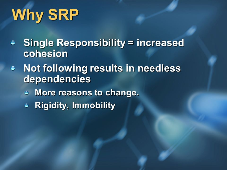 Why SRP Single Responsibility = increased cohesion Not following results in needless dependencies More reasons to change.
