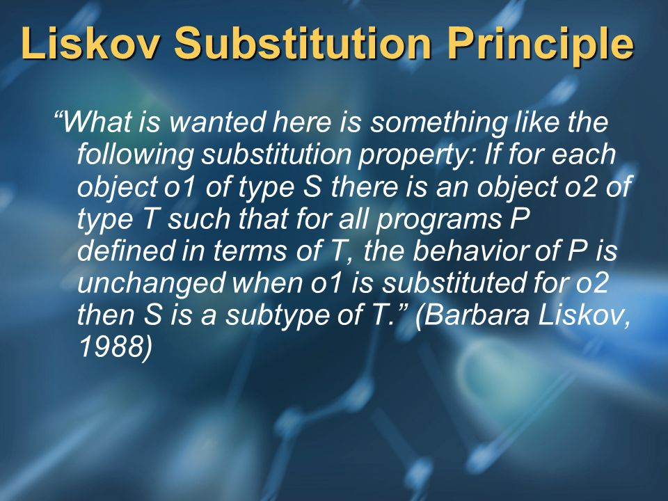 Liskov Substitution Principle What is wanted here is something like the following substitution property: If for each object o1 of type S there is an object o2 of type T such that for all programs P defined in terms of T, the behavior of P is unchanged when o1 is substituted for o2 then S is a subtype of T.