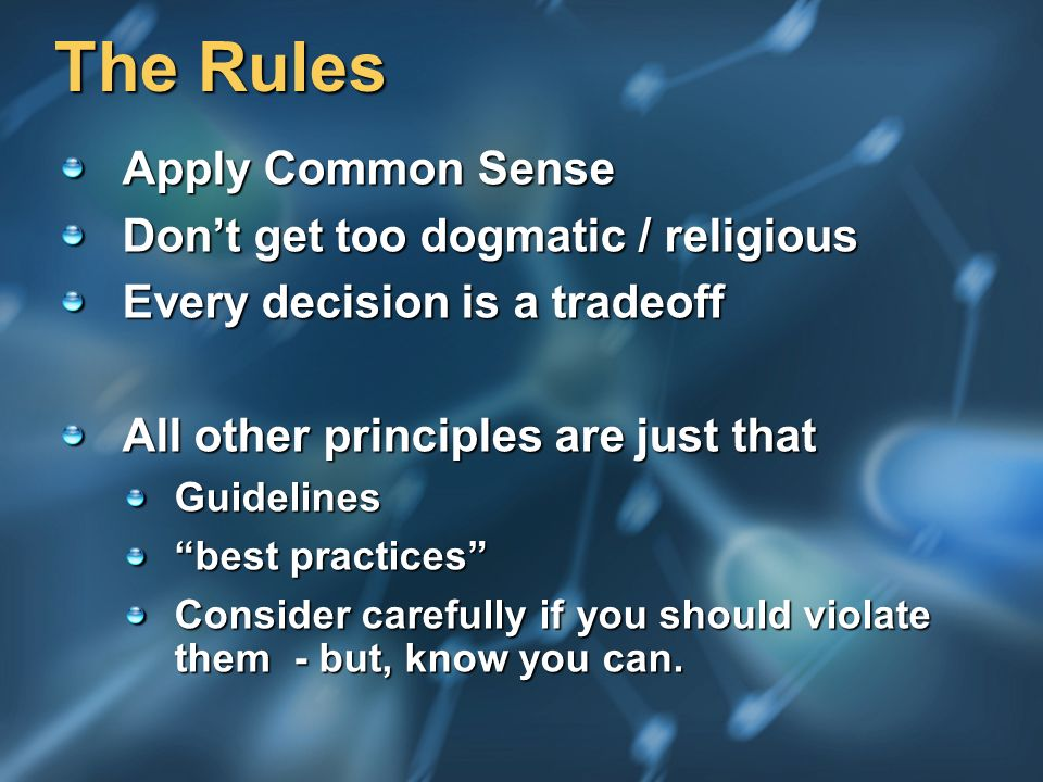 The Rules Apply Common Sense Dont get too dogmatic / religious Every decision is a tradeoff All other principles are just that Guidelines best practices Consider carefully if you should violate them - but, know you can.