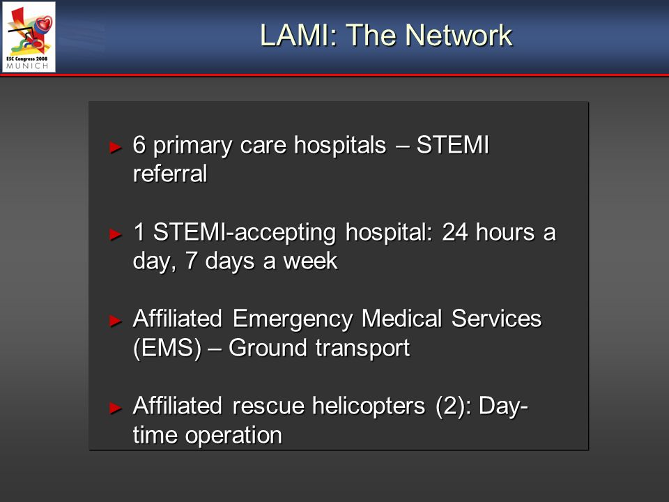 LAMI: The Network 6 primary care hospitals – STEMI referral 6 primary care hospitals – STEMI referral 1 STEMI-accepting hospital: 24 hours a day, 7 days a week 1 STEMI-accepting hospital: 24 hours a day, 7 days a week Affiliated Emergency Medical Services (EMS) – Ground transport Affiliated Emergency Medical Services (EMS) – Ground transport Affiliated rescue helicopters (2): Day- time operation Affiliated rescue helicopters (2): Day- time operation 6 primary care hospitals – STEMI referral 6 primary care hospitals – STEMI referral 1 STEMI-accepting hospital: 24 hours a day, 7 days a week 1 STEMI-accepting hospital: 24 hours a day, 7 days a week Affiliated Emergency Medical Services (EMS) – Ground transport Affiliated Emergency Medical Services (EMS) – Ground transport Affiliated rescue helicopters (2): Day- time operation Affiliated rescue helicopters (2): Day- time operation