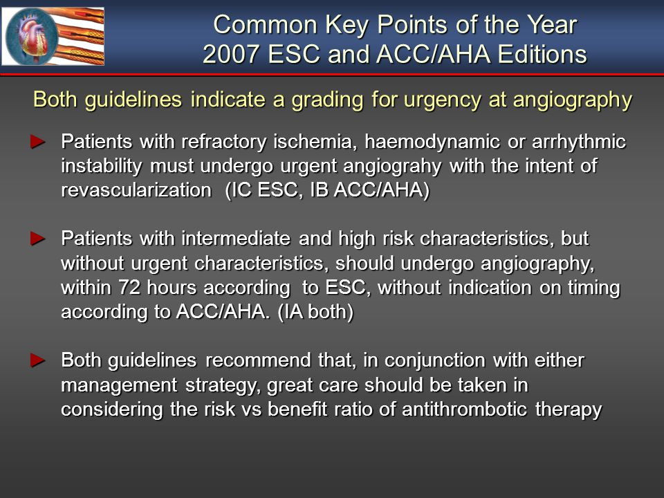 Common Key Points of the Year 2007 ESC and ACC/AHA Editions Both guidelines indicate a grading for urgency at angiography Patients with refractory ischemia, haemodynamic or arrhythmic instability must undergo urgent angiograhy with the intent of revascularization (IC ESC, IB ACC/AHA) Patients with refractory ischemia, haemodynamic or arrhythmic instability must undergo urgent angiograhy with the intent of revascularization (IC ESC, IB ACC/AHA) Patients with intermediate and high risk characteristics, but without urgent characteristics, should undergo angiography, within 72 hours according to ESC, without indication on timing according to ACC/AHA.