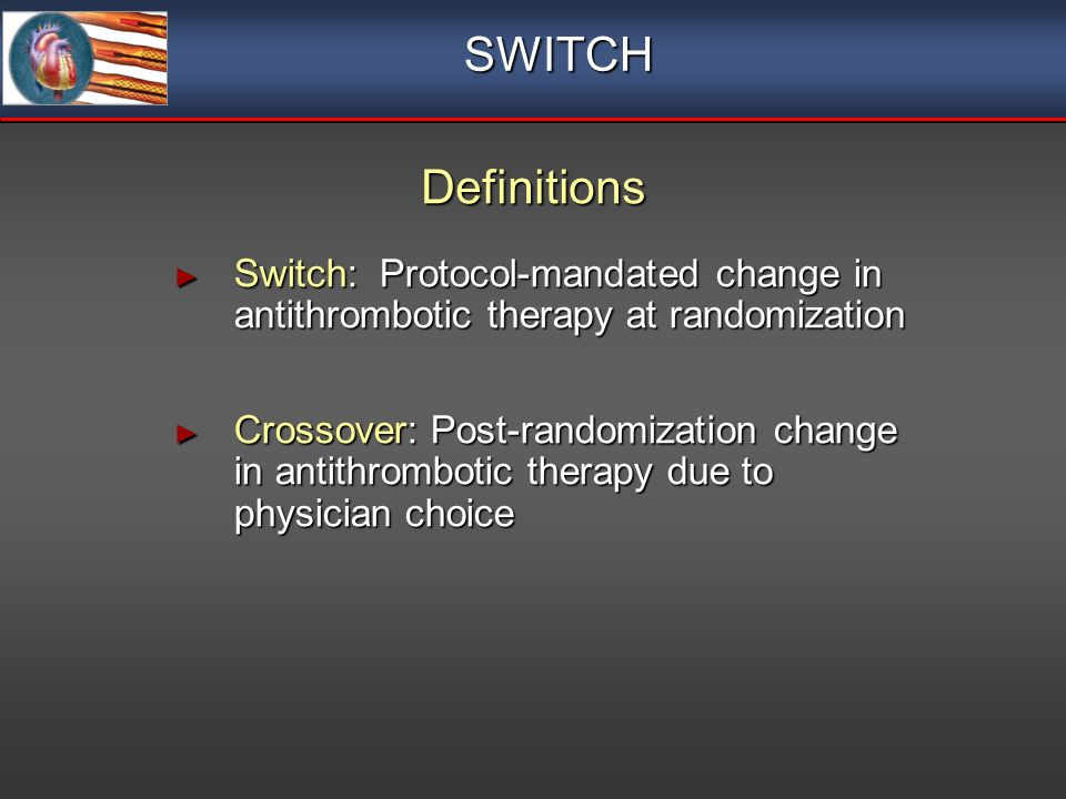 Switch: Protocol-mandated change in antithrombotic therapy at randomization Switch: Protocol-mandated change in antithrombotic therapy at randomization Crossover: Post-randomization change in antithrombotic therapy due to physician choice Crossover: Post-randomization change in antithrombotic therapy due to physician choice Switch: Protocol-mandated change in antithrombotic therapy at randomization Switch: Protocol-mandated change in antithrombotic therapy at randomization Crossover: Post-randomization change in antithrombotic therapy due to physician choice Crossover: Post-randomization change in antithrombotic therapy due to physician choice SWITCH Definitions