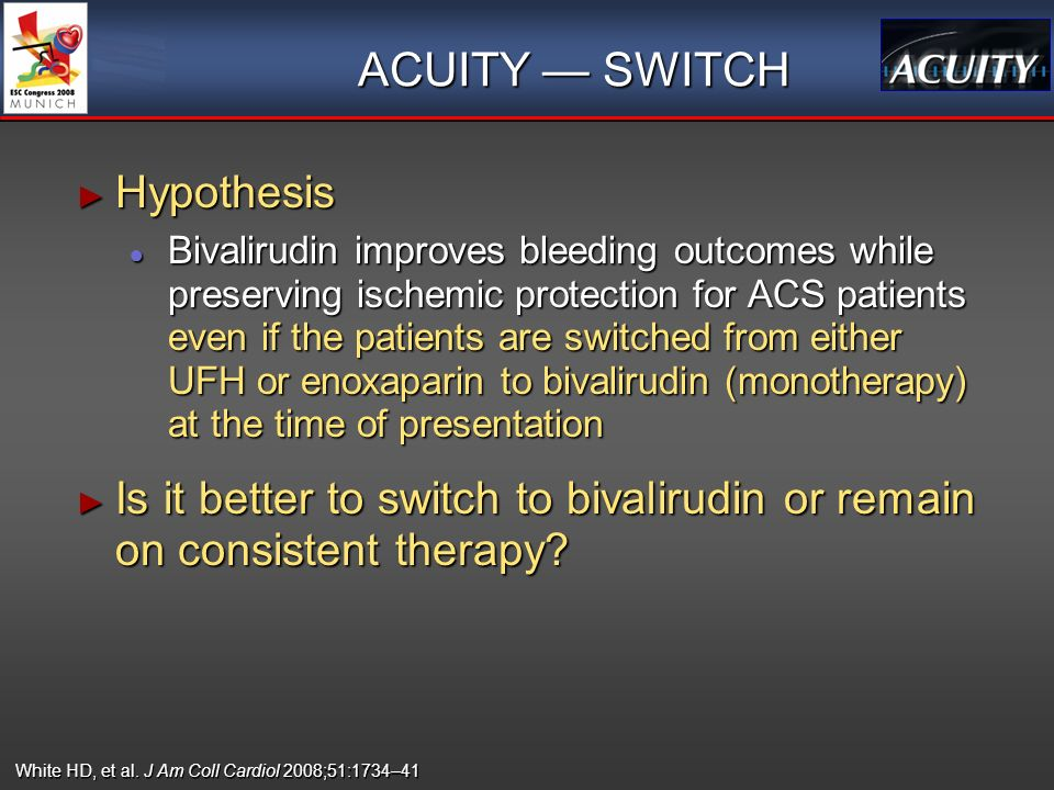 ACUITY SWITCH Hypothesis Hypothesis Bivalirudin improves bleeding outcomes while preserving ischemic protection for ACS patients even if the patients are switched from either UFH or enoxaparin to bivalirudin (monotherapy) at the time of presentation Bivalirudin improves bleeding outcomes while preserving ischemic protection for ACS patients even if the patients are switched from either UFH or enoxaparin to bivalirudin (monotherapy) at the time of presentation Is it better to switch to bivalirudin or remain on consistent therapy.