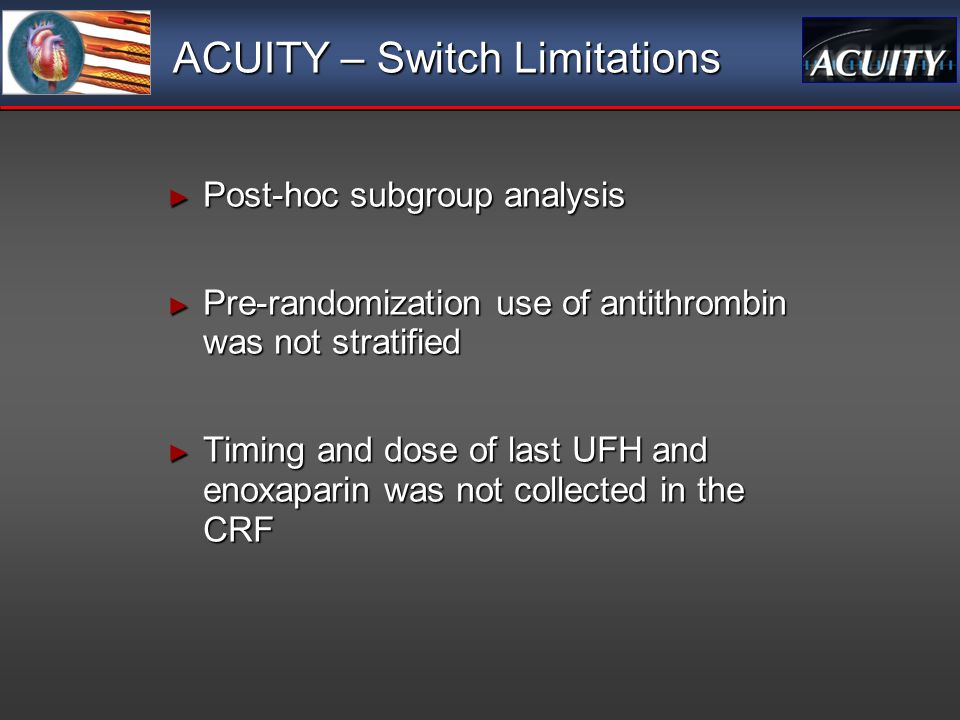 ACUITY – Switch Limitations Post-hoc subgroup analysis Post-hoc subgroup analysis Pre-randomization use of antithrombin was not stratified Pre-randomization use of antithrombin was not stratified Timing and dose of last UFH and enoxaparin was not collected in the CRF Timing and dose of last UFH and enoxaparin was not collected in the CRF Post-hoc subgroup analysis Post-hoc subgroup analysis Pre-randomization use of antithrombin was not stratified Pre-randomization use of antithrombin was not stratified Timing and dose of last UFH and enoxaparin was not collected in the CRF Timing and dose of last UFH and enoxaparin was not collected in the CRF