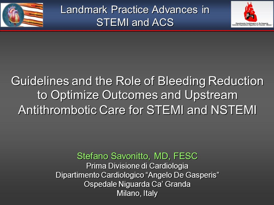 Guidelines and the Role of Bleeding Reduction to Optimize Outcomes and Upstream Antithrombotic Care for STEMI and NSTEMI Stefano Savonitto, MD, FESC Prima Divisione di Cardiologia Dipartimento Cardiologico Angelo De Gasperis Ospedale Niguarda Ca Granda Milano, Italy Landmark Practice Advances in STEMI and ACS