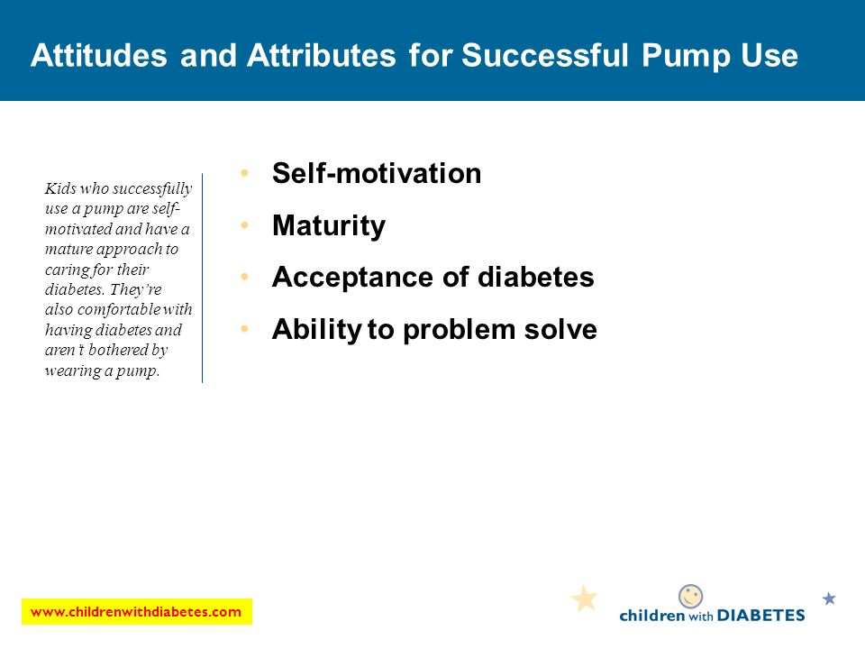Attitudes and Attributes for Successful Pump Use Self-motivation Maturity Acceptance of diabetes Ability to problem solve Kids who successfully use a pump are self- motivated and have a mature approach to caring for their diabetes.