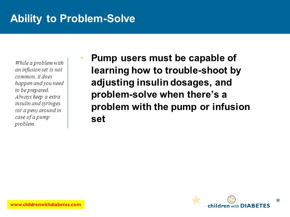 Ability to Problem-Solve Pump users must be capable of learning how to trouble-shoot by adjusting insulin dosages, and problem-solve when theres a problem with the pump or infusion set While a problem with an infusion set is not common, it does happen and you need to be prepared.
